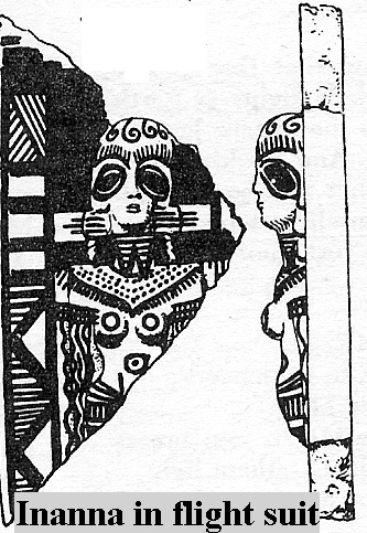1 - sky-pilot Inanna in her flight suit, fit for technologies we still don't have today, Anu's mistress on Earth Inanna, was given by him his sky-ship, his city of Uruk, his temple of E-Anna, his 8-pointed star symbol, his Bull of Heaven, & more, Inanna was capable in many of the skills, skills displayed before earthlings as if a common occurrence, but so spectacular that earthlings recorded much of it on stone