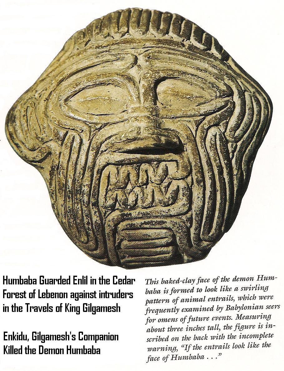 "8 - Humbaba, Enlil's guard of the Cedar Forest of Lebanon, Enlil condemns Enkidu to death for killing Humbaba, from the tale ""Epic of Gilgamesh"",  SEE GILGAMESH TEXTS"